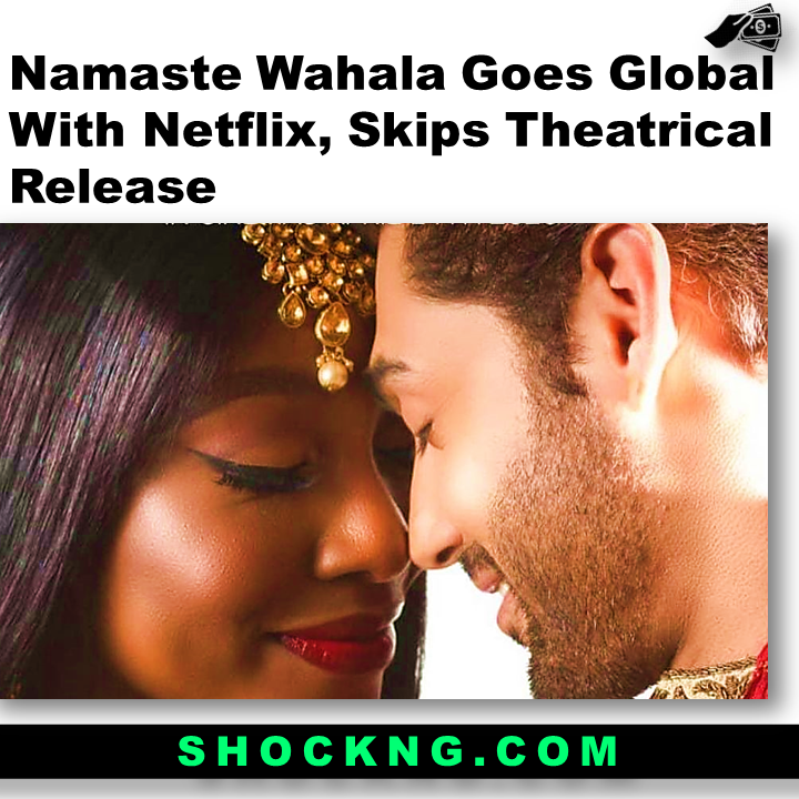 nollywood bollywood film  - Namaste Wahala Goes Global With Netflix, Skips Theatrical Release